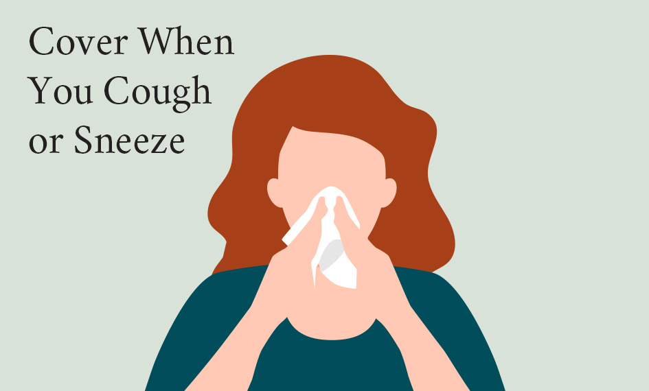 Cover your mouth when you cough or sneeze